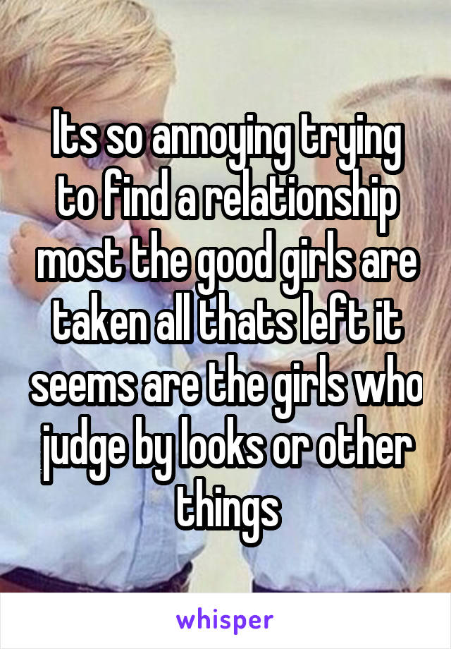 Its so annoying trying to find a relationship most the good girls are taken all thats left it seems are the girls who judge by looks or other things