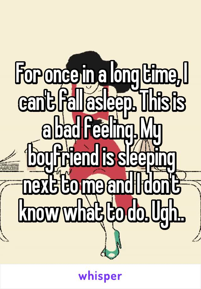 For once in a long time, I can't fall asleep. This is a bad feeling. My boyfriend is sleeping next to me and I don't know what to do. Ugh..