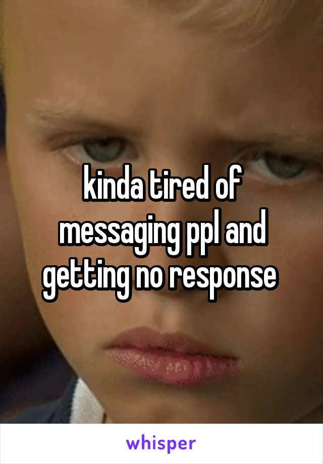 kinda tired of messaging ppl and getting no response