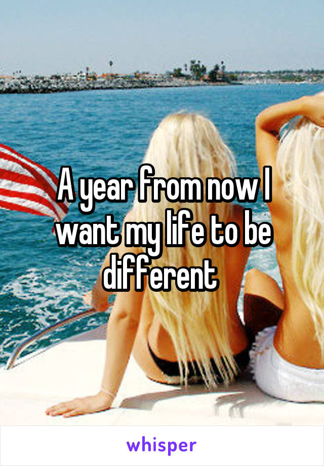 A year from now I want my life to be different