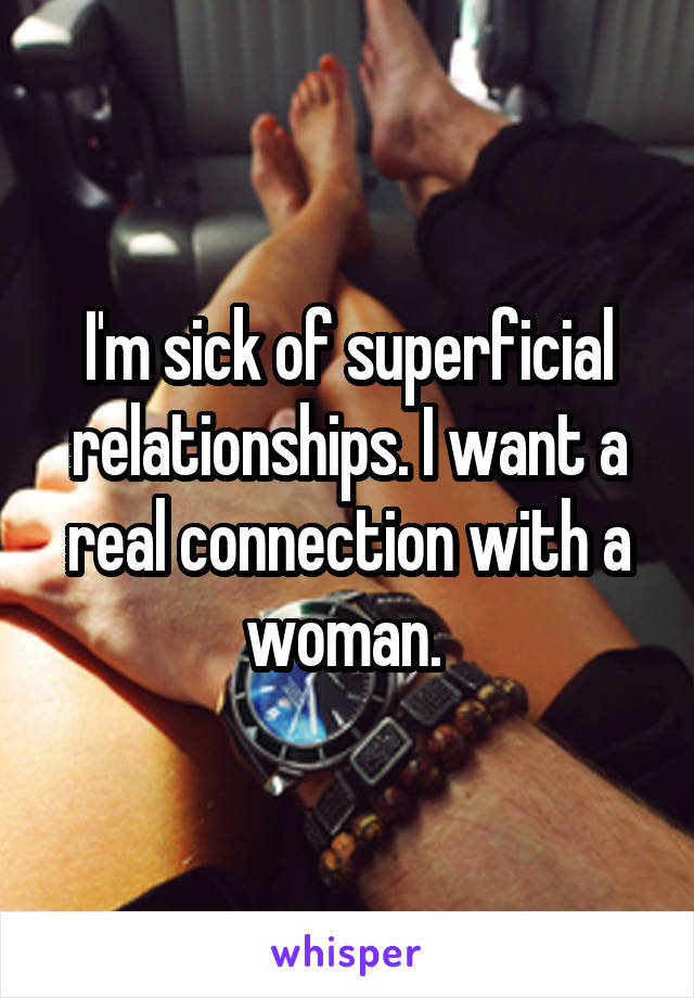 I'm sick of superficial relationships. I want a real connection with a woman.