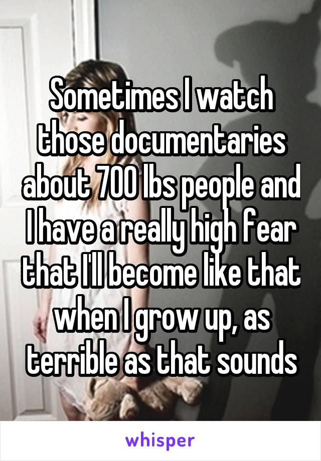 Sometimes I watch those documentaries about 700 lbs people and I have a really high fear that I'll become like that when I grow up, as terrible as that sounds