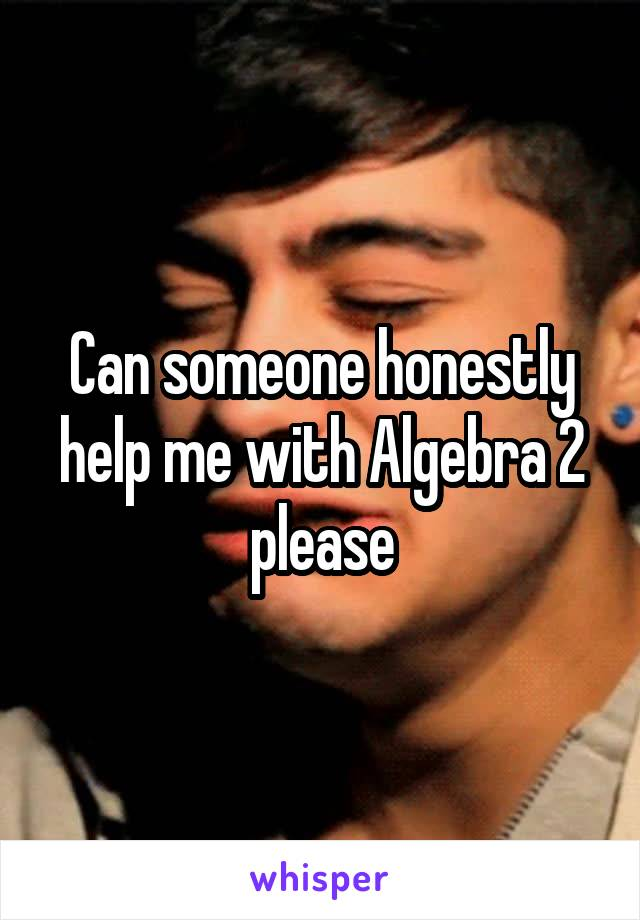 Can someone honestly help me with Algebra 2 please