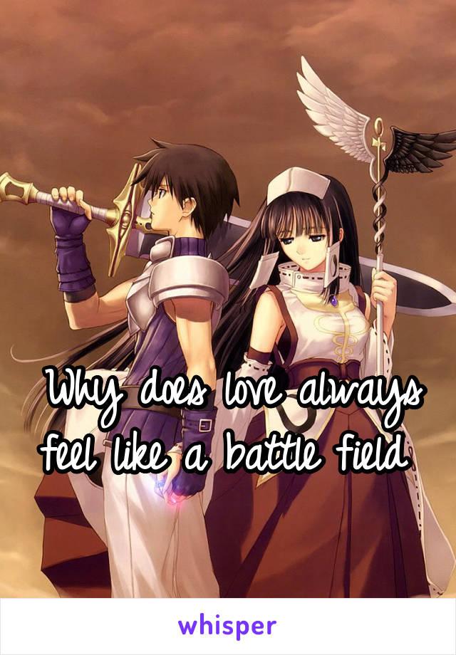 Why does love always feel like a battle field