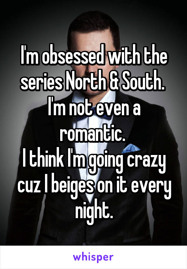 I'm obsessed with the series North & South.  I'm not even a romantic.  I think I'm going crazy cuz I beiges on it every night.