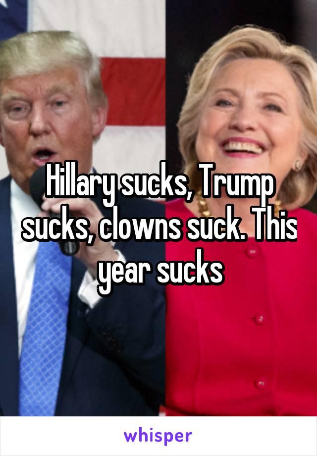 Hillary sucks, Trump sucks, clowns suck. This year sucks