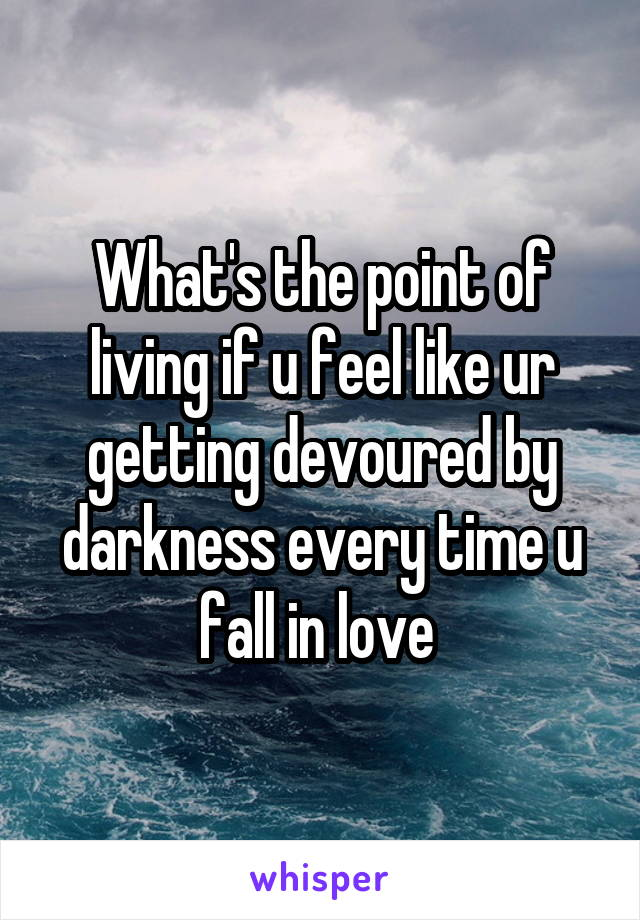What's the point of living if u feel like ur getting devoured by darkness every time u fall in love