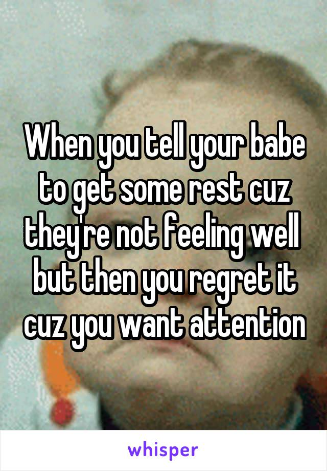 When you tell your babe to get some rest cuz they're not feeling well  but then you regret it cuz you want attention