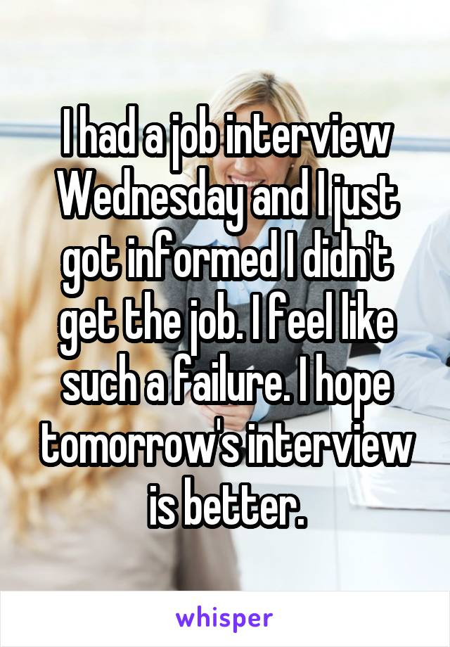 I had a job interview Wednesday and I just got informed I didn't get the job. I feel like such a failure. I hope tomorrow's interview is better.