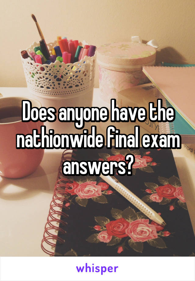 Does anyone have the nathionwide final exam answers?