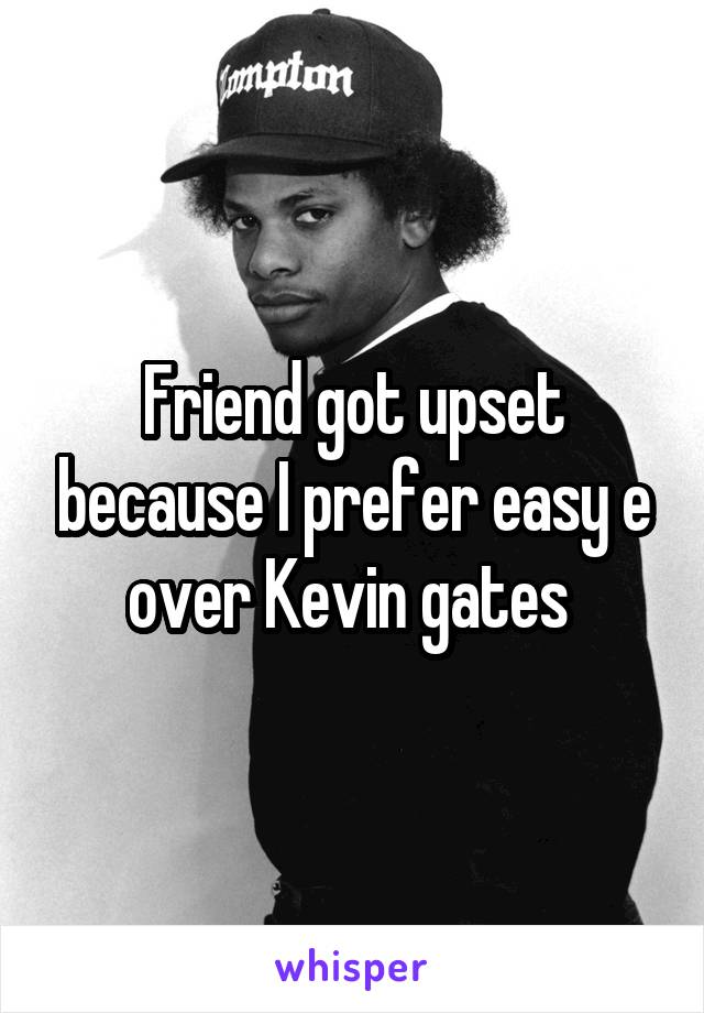 Friend got upset because I prefer easy e over Kevin gates