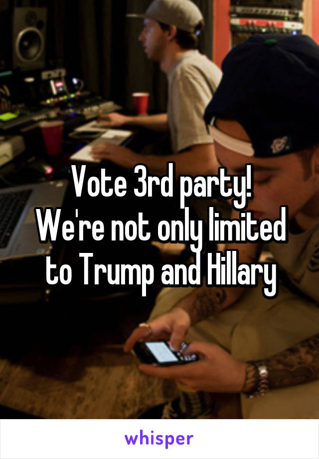 Vote 3rd party! We're not only limited to Trump and Hillary
