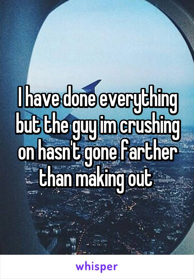 I have done everything but the guy im crushing on hasn't gone farther than making out