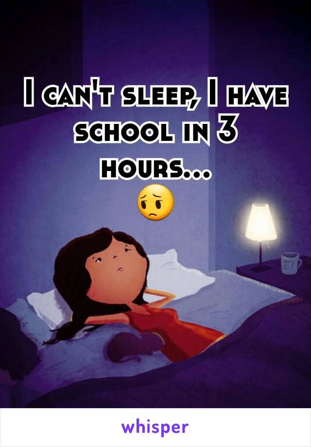 I can't sleep, I have school in 3 hours... 😔