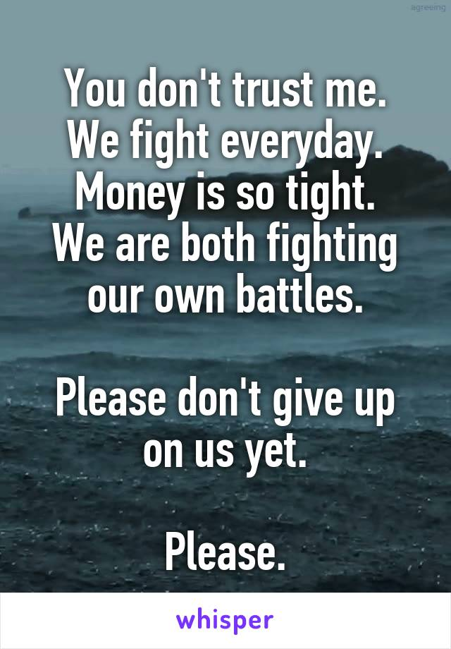 You don't trust me. We fight everyday. Money is so tight. We are both fighting our own battles.  Please don't give up on us yet.  Please.