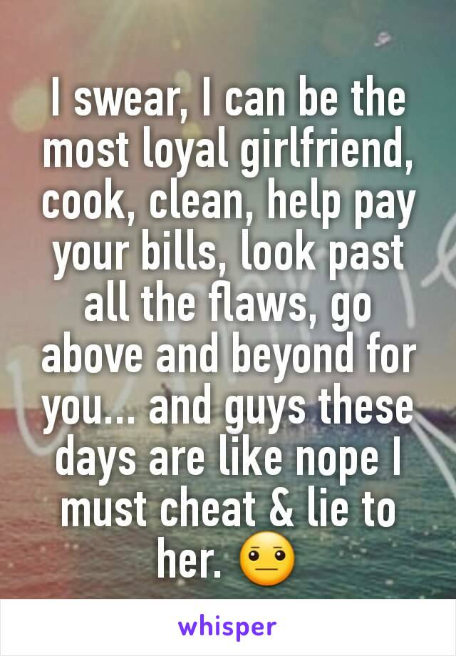 I swear, I can be the most loyal girlfriend,  cook, clean, help pay your bills, look past all the flaws, go above and beyond for you... and guys these days are like nope I must cheat & lie to her. 😐