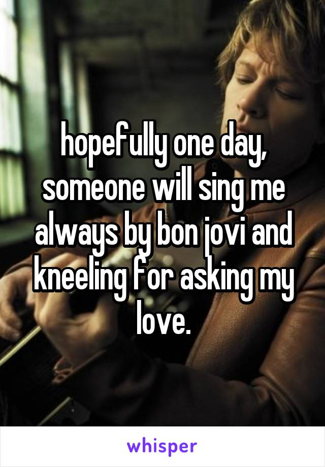 hopefully one day, someone will sing me always by bon jovi and kneeling for asking my love.