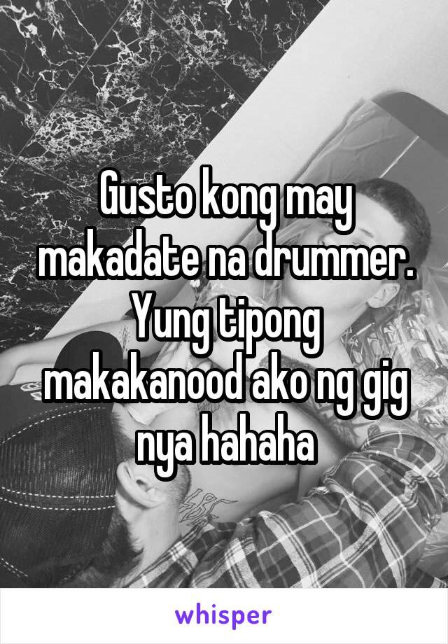 Gusto kong may makadate na drummer. Yung tipong makakanood ako ng gig nya hahaha