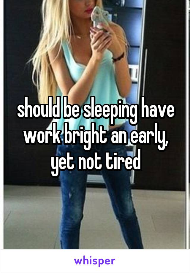 should be sleeping have work bright an early, yet not tired