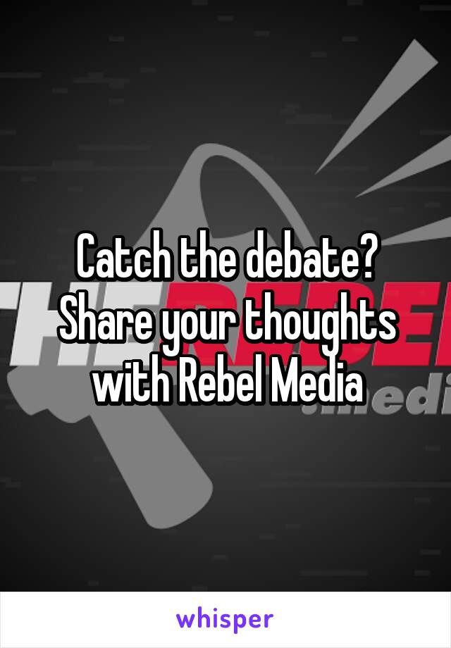 Catch the debate? Share your thoughts with Rebel Media