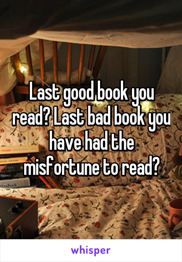 Last good book you read? Last bad book you have had the misfortune to read?