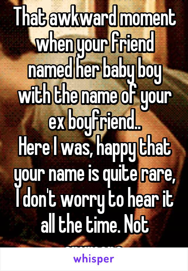 That awkward moment when your friend named her baby boy with the name of your ex boyfriend.. Here I was, happy that your name is quite rare, I don't worry to hear it all the time. Not anymore.