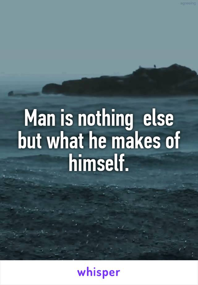 Man is nothing  else but what he makes of himself.