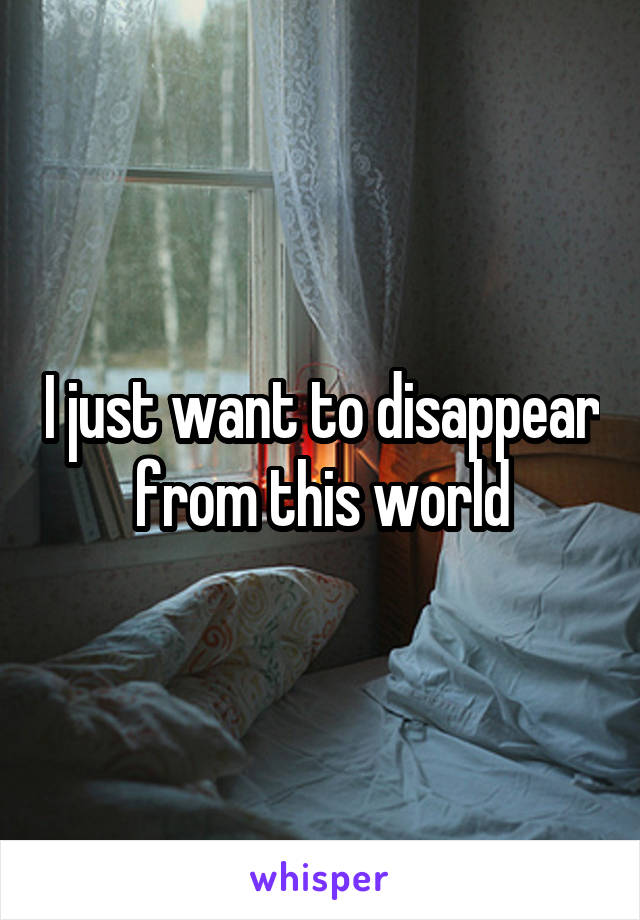 I just want to disappear from this world