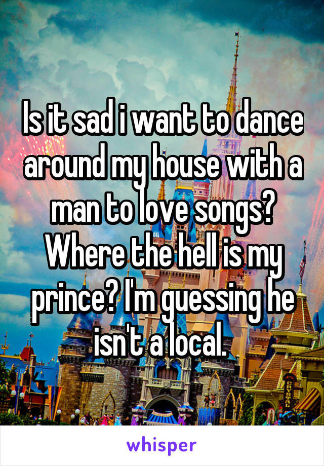Is it sad i want to dance around my house with a man to love songs? Where the hell is my prince? I'm guessing he isn't a local.