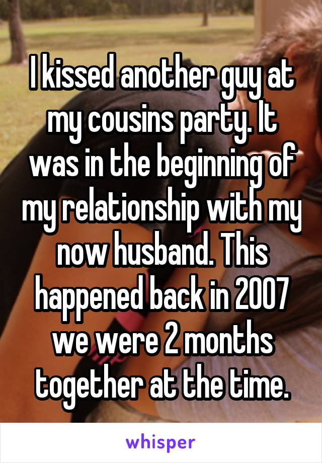 I kissed another guy at my cousins party. It was in the beginning of my relationship with my now husband. This happened back in 2007 we were 2 months together at the time.