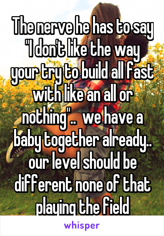 """The nerve he has to say """"I don't like the way your try to build all fast with like an all or nothing""""..  we have a baby together already.. our level should be different none of that playing the field"""