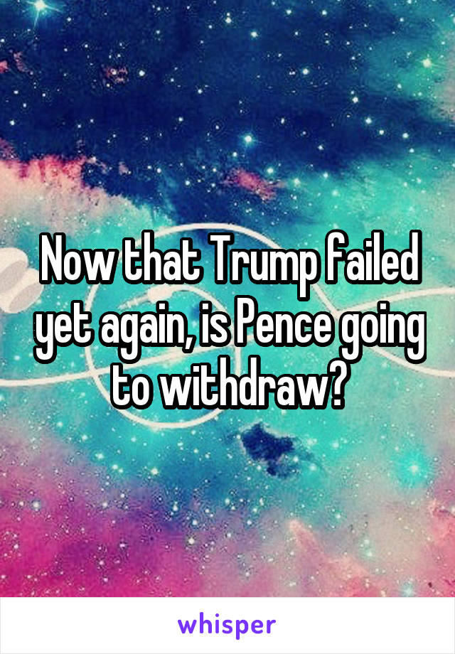 Now that Trump failed yet again, is Pence going to withdraw?