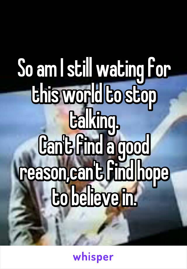 So am I still wating for this world to stop talking. Can't find a good reason,can't find hope to believe in.