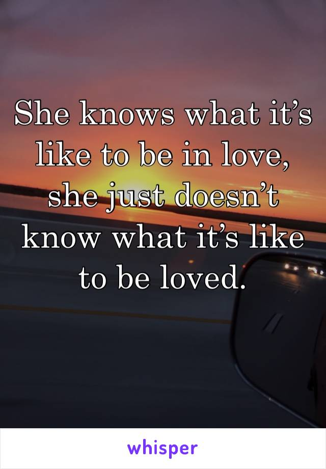 She knows what it's like to be in love, she just doesn't know what it's like to be loved.