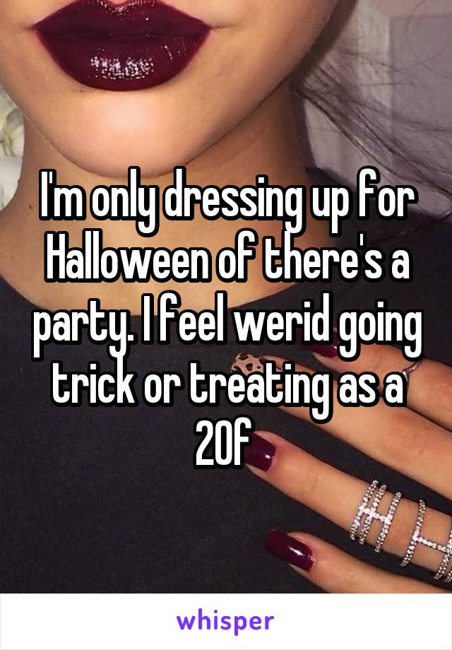 I'm only dressing up for Halloween of there's a party. I feel werid going trick or treating as a 20f