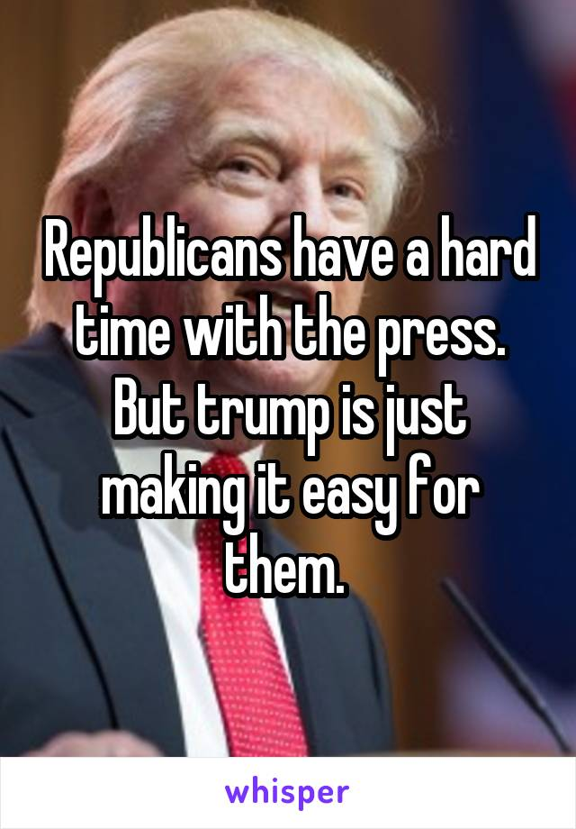 Republicans have a hard time with the press. But trump is just making it easy for them.