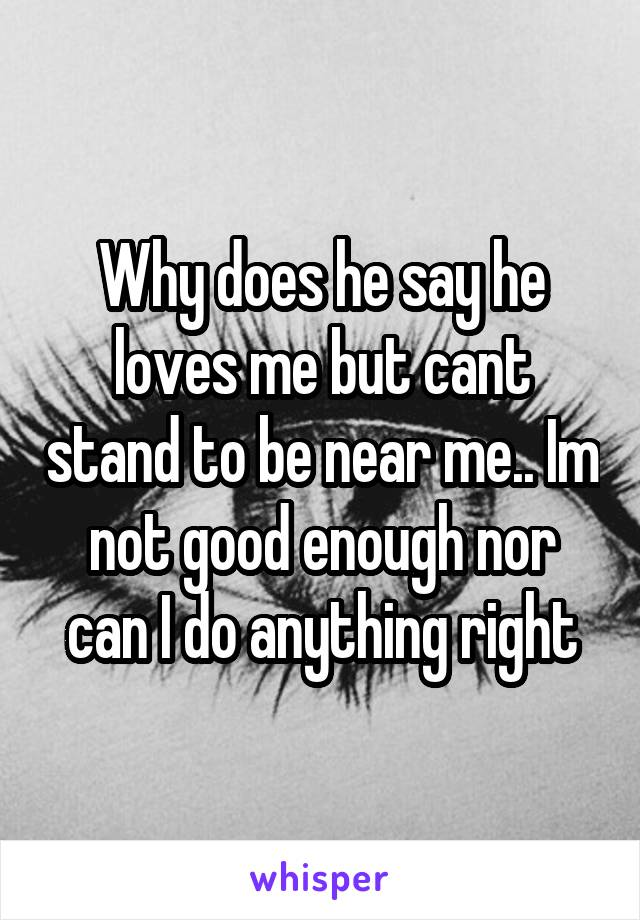 Why does he say he loves me but cant stand to be near me.. Im not good enough nor can I do anything right