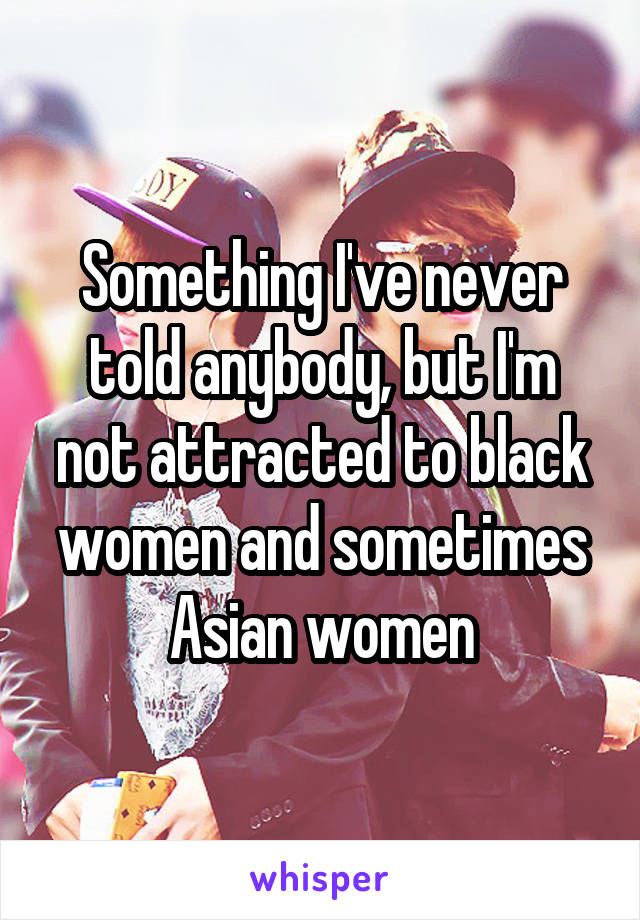Something I've never told anybody, but I'm not attracted to black women and sometimes Asian women