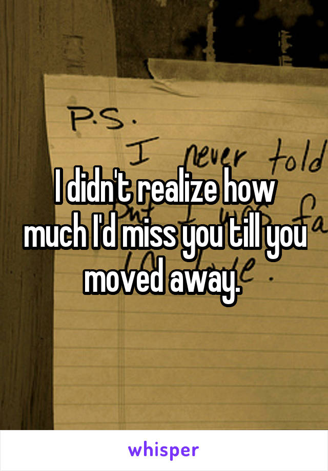 I didn't realize how much I'd miss you till you moved away.