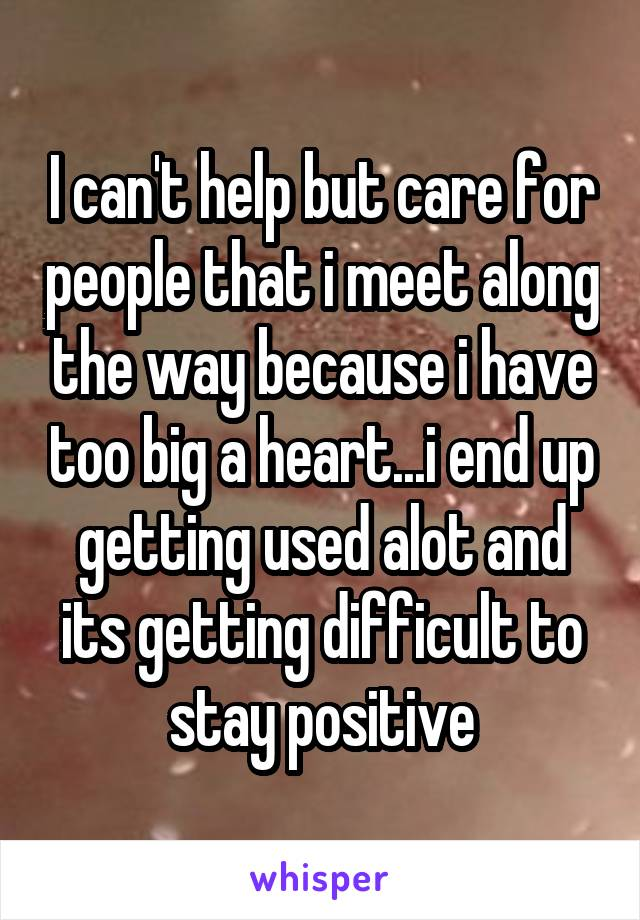 I can't help but care for people that i meet along the way because i have too big a heart...i end up getting used alot and its getting difficult to stay positive