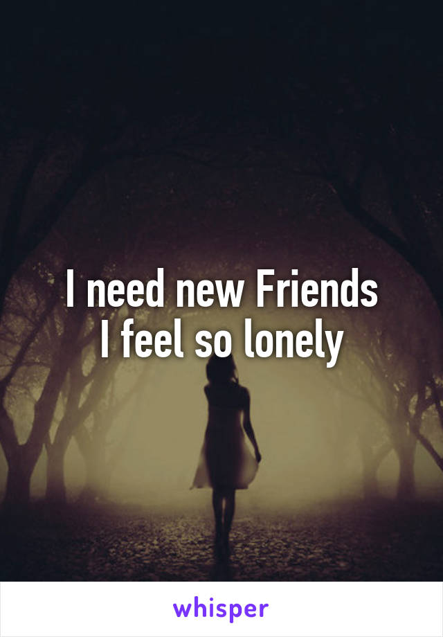 I need new Friends I feel so lonely