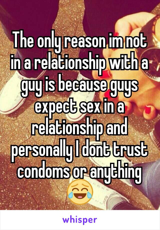 The only reason im not in a relationship with a guy is because guys expect sex in a relationship and personally I dont trust condoms or anything 😂