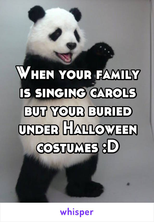 When your family is singing carols but your buried under Halloween costumes :D