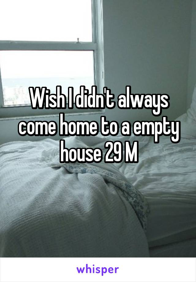 Wish I didn't always come home to a empty house 29 M