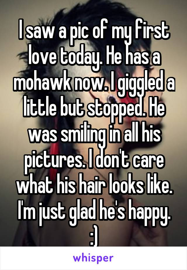 I saw a pic of my first love today. He has a mohawk now. I giggled a little but stopped. He was smiling in all his pictures. I don't care what his hair looks like. I'm just glad he's happy. :)