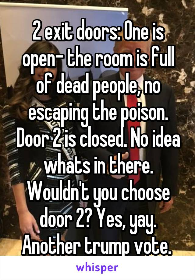 2 exit doors: One is open- the room is full of dead people, no escaping the poison. Door 2 is closed. No idea whats in there. Wouldn't you choose door 2? Yes, yay. Another trump vote.