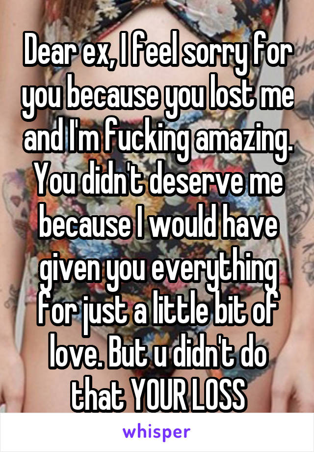 Dear ex, I feel sorry for you because you lost me and I'm fucking amazing. You didn't deserve me because I would have given you everything for just a little bit of love. But u didn't do that YOUR LOSS