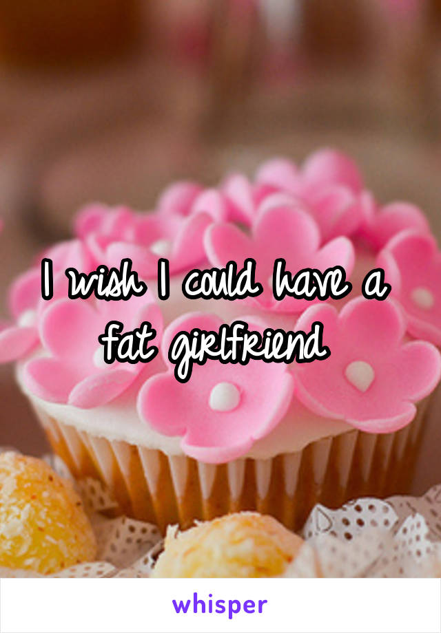 I wish I could have a  fat girlfriend