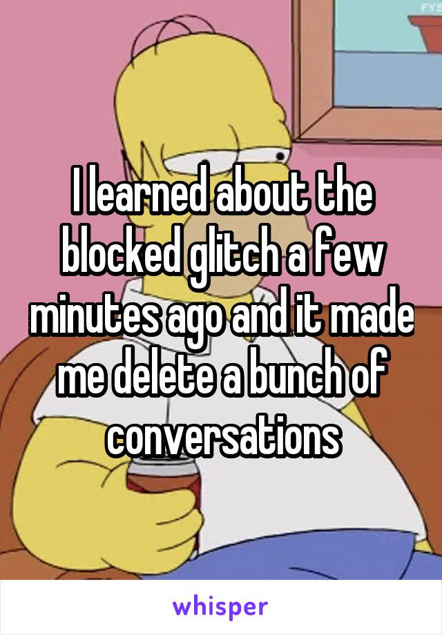 I learned about the blocked glitch a few minutes ago and it made me delete a bunch of conversations