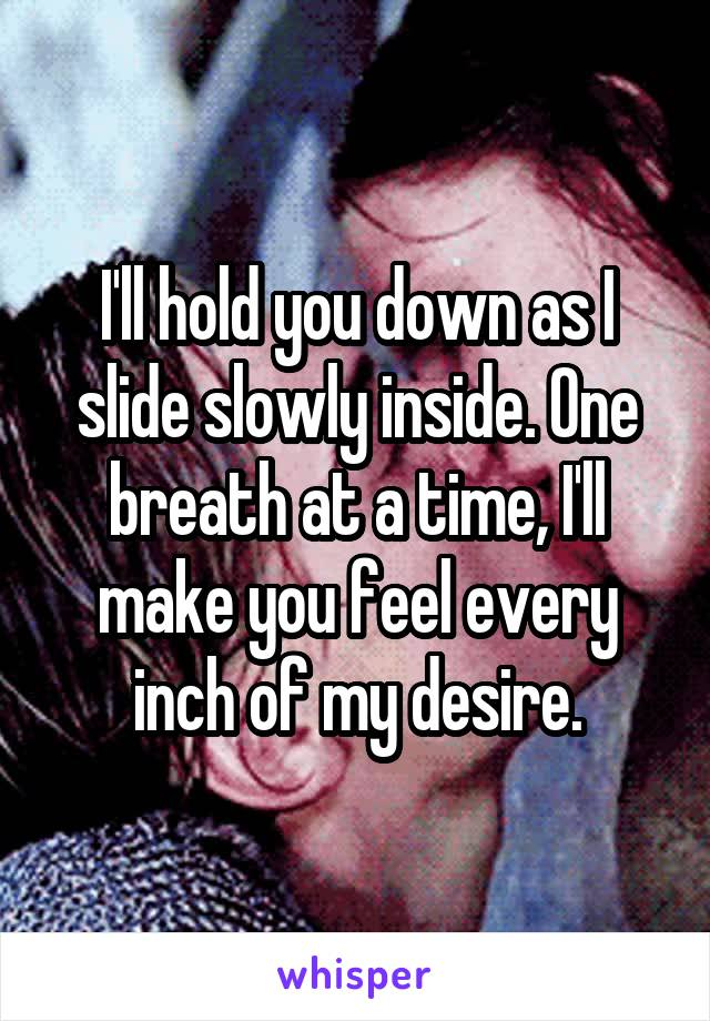I'll hold you down as I slide slowly inside. One breath at a time, I'll make you feel every inch of my desire.